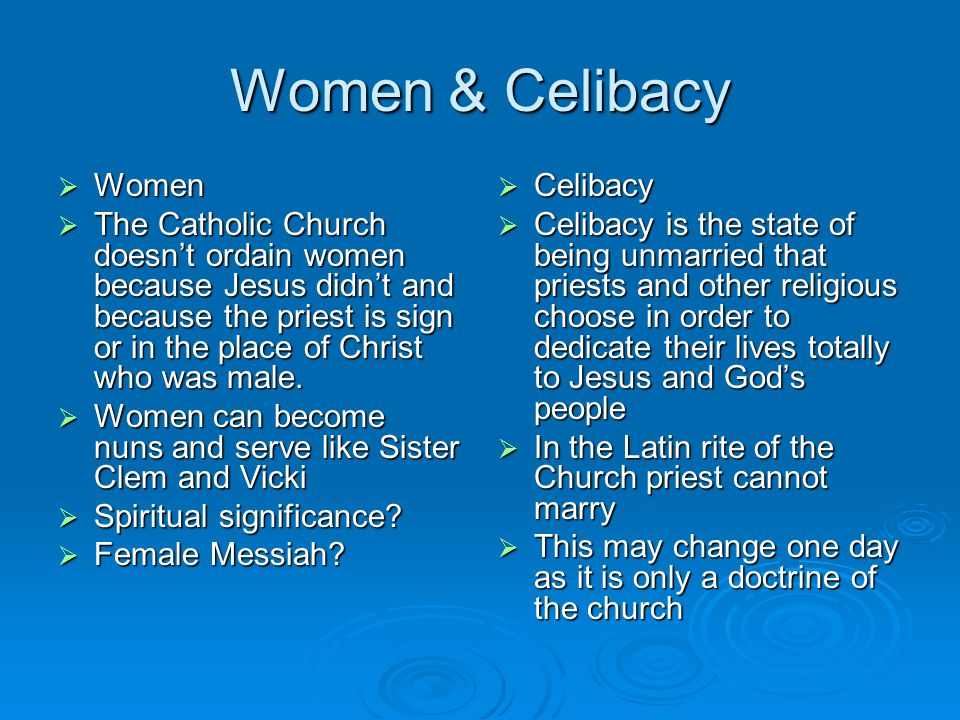 Women & Celibacy  Women  The Catholic Church doesn't ordain women because Jesus didn't and because the priest is sign or in the place of Christ who was male.