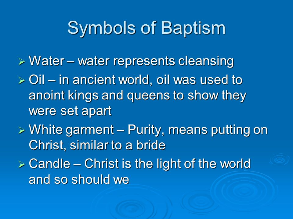 Symbols of Baptism  Water – water represents cleansing  Oil – in ancient world, oil was used to anoint kings and queens to show they were set apart  White garment – Purity, means putting on Christ, similar to a bride  Candle – Christ is the light of the world and so should we