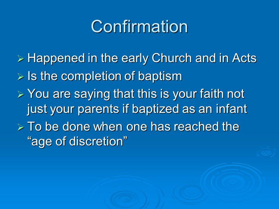 Confirmation  Happened in the early Church and in Acts  Is the completion of baptism  You are saying that this is your faith not just your parents if baptized as an infant  To be done when one has reached the age of discretion