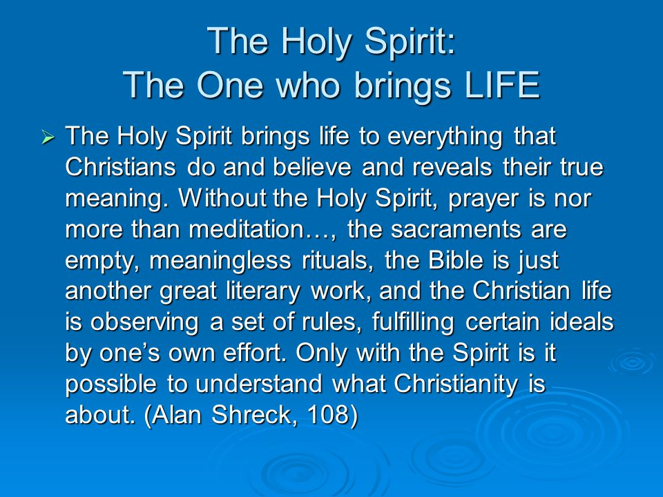 The Holy Spirit: The One who brings LIFE  The Holy Spirit brings life to everything that Christians do and believe and reveals their true meaning.