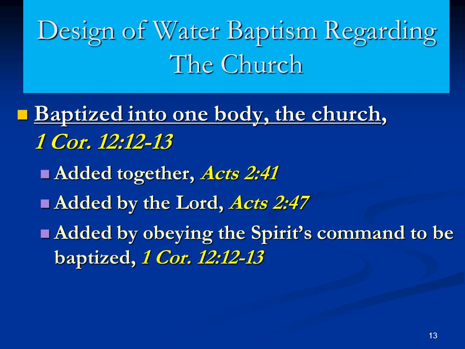 13 Design of Water Baptism Regarding The Church Baptized into one body, the church, 1 Cor. 12:12-13 Baptized into one body, the church, 1 Cor. 12:12-1