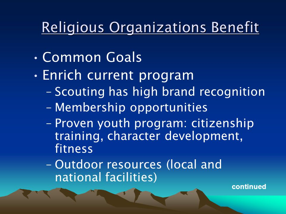 Religious Organizations Benefit Common Goals Enrich current program –Scouting has high brand recognition –Membership opportunities –Proven youth program: citizenship training, character development, fitness –Outdoor resources (local and national facilities) continued