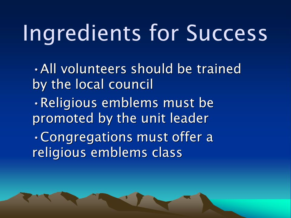 Ingredients for Success All volunteers should be trained by the local councilAll volunteers should be trained by the local council Religious emblems must be promoted by the unit leaderReligious emblems must be promoted by the unit leader Congregations must offer a religious emblems classCongregations must offer a religious emblems class
