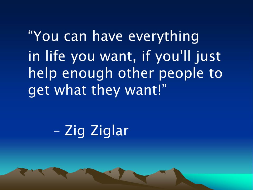You can have everything in life you want, if you ll just help enough other people to get what they want! – Zig Ziglar