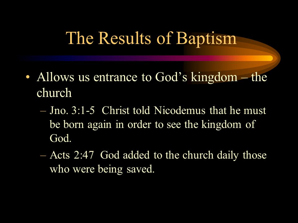 The Results of Baptism Allows us entrance to God's kingdom – the church –Jno. 3:1-5 Christ told Nicodemus that he must be born again in order to see t