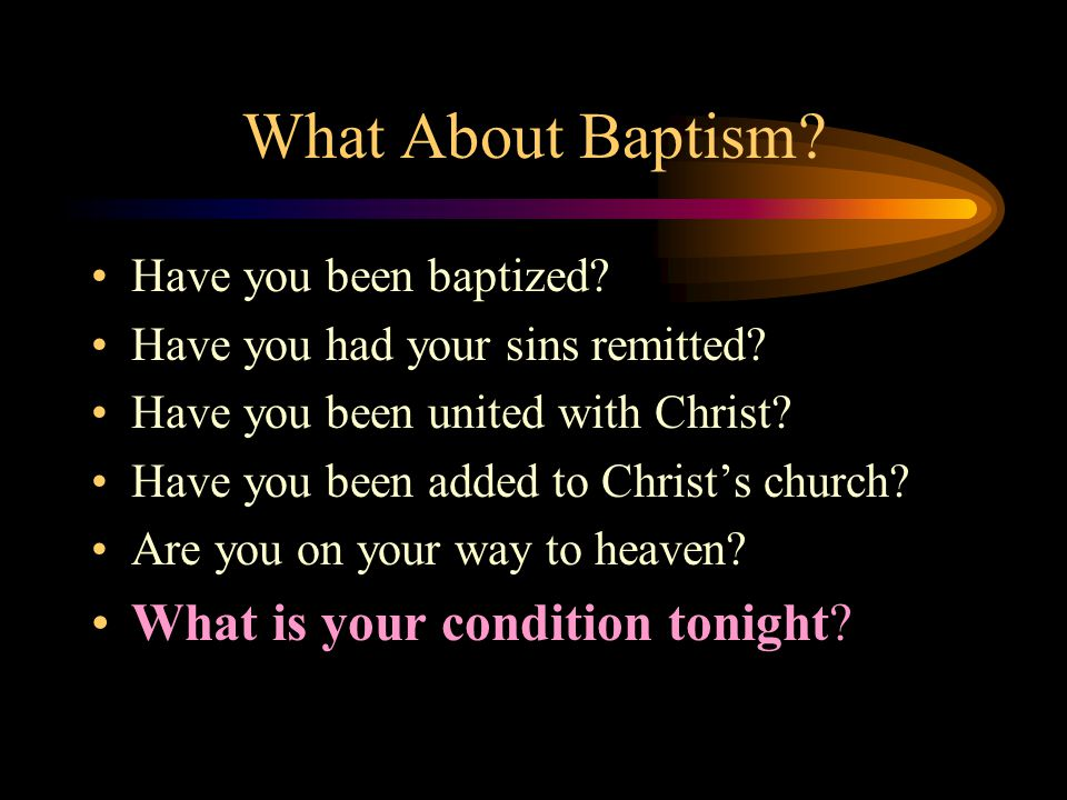 What About Baptism? Have you been baptized? Have you had your sins remitted? Have you been united with Christ? Have you been added to Christ's church?