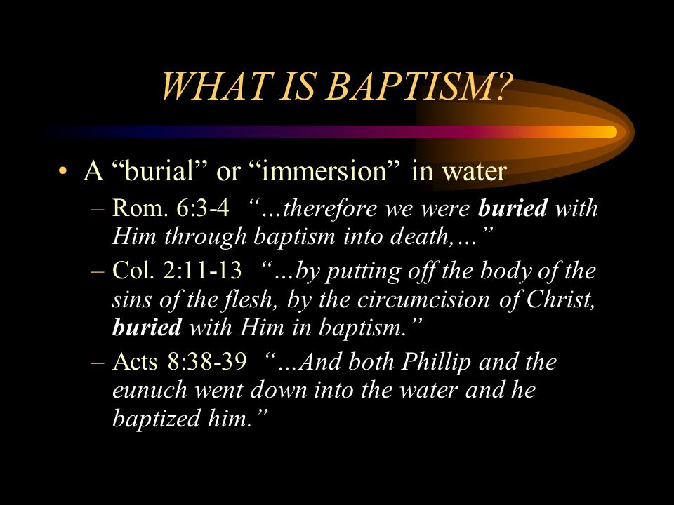 """WHAT IS BAPTISM? A """"burial"""" or """"immersion"""" in water –Rom. 6:3-4 """"…therefore we were buried with Him through baptism into death,…"""" –Col. 2:11-13 """"…by p"""