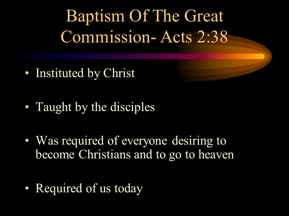 Baptism Of The Great Commission- Acts 2:38 Instituted by Christ Taught by the disciples Was required of everyone desiring to become Christians and to