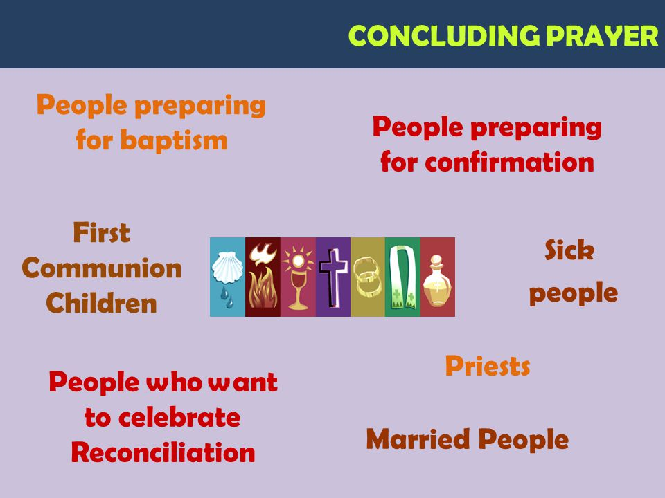 CONCLUDING PRAYER People preparing for baptism People preparing for confirmation First Communion Children People who want to celebrate Reconciliation