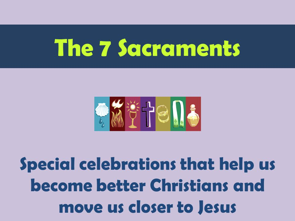 Special celebrations that help us become better Christians and move us closer to Jesus The 7 Sacraments