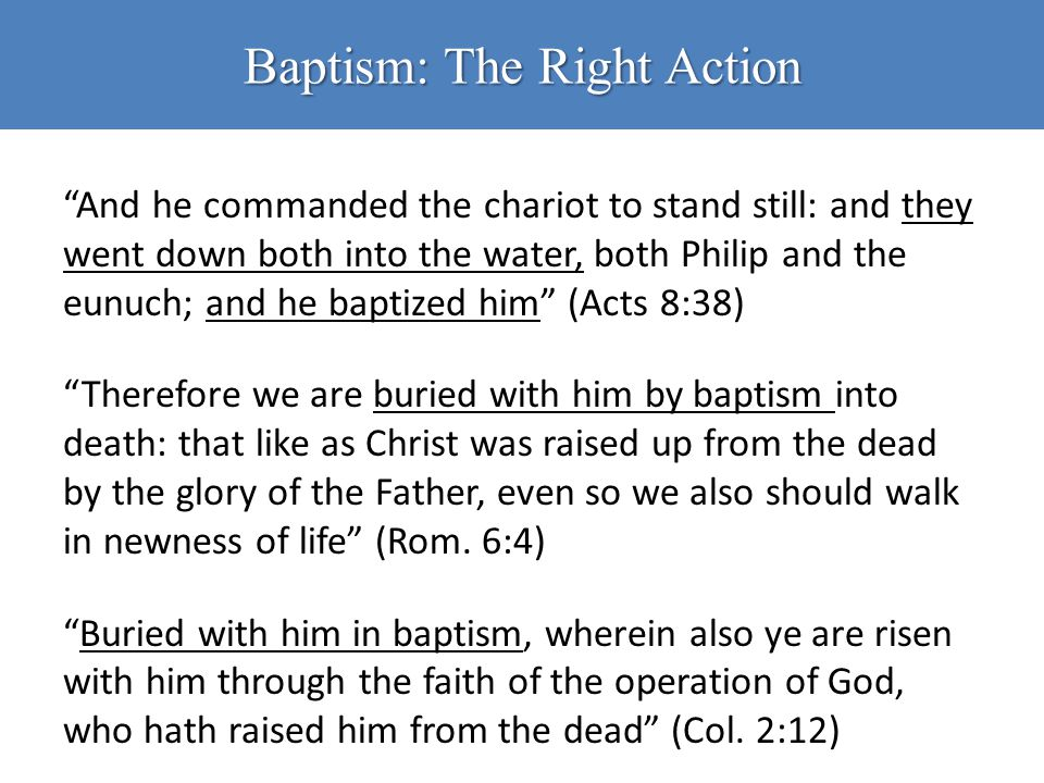 "Baptism: The Right Action ""And he commanded the chariot to stand still: and they went down both into the water, both Philip and the eunuch; and he bap"