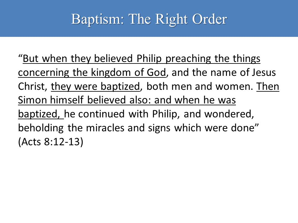 "Baptism: The Right Order ""But when they believed Philip preaching the things concerning the kingdom of God, and the name of Jesus Christ, they were ba"