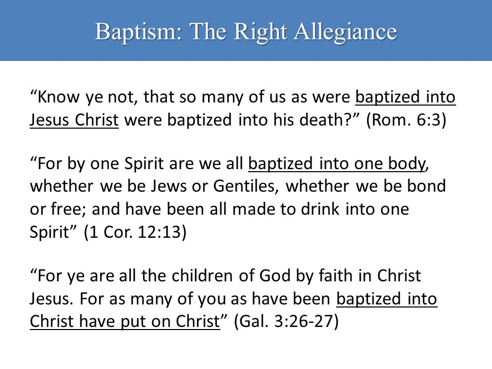 "Baptism: The Right Allegiance ""Know ye not, that so many of us as were baptized into Jesus Christ were baptized into his death?"" (Rom. 6:3) ""For by on"