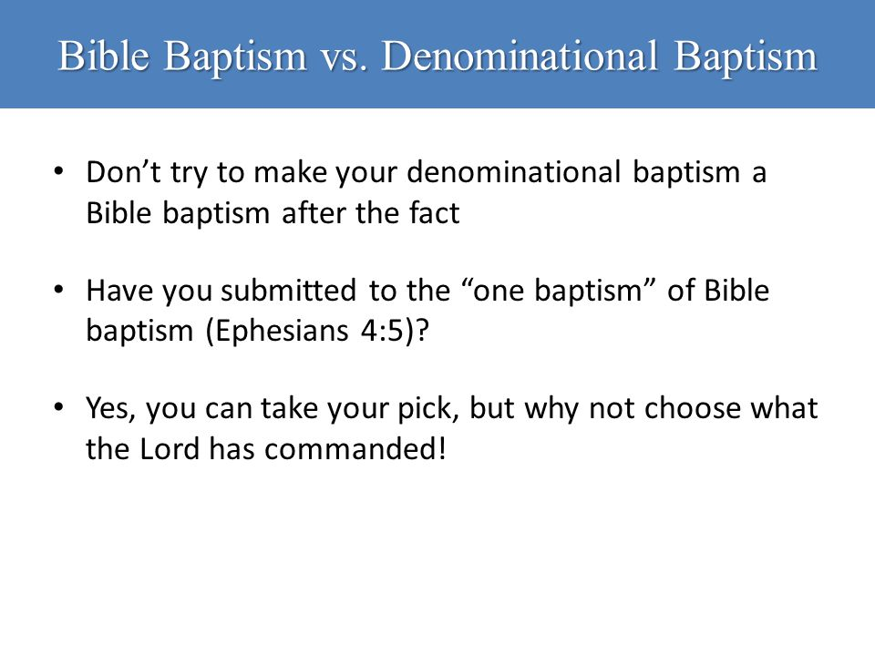 "Bible Baptism vs. Denominational Baptism Don't try to make your denominational baptism a Bible baptism after the fact Have you submitted to the ""one b"
