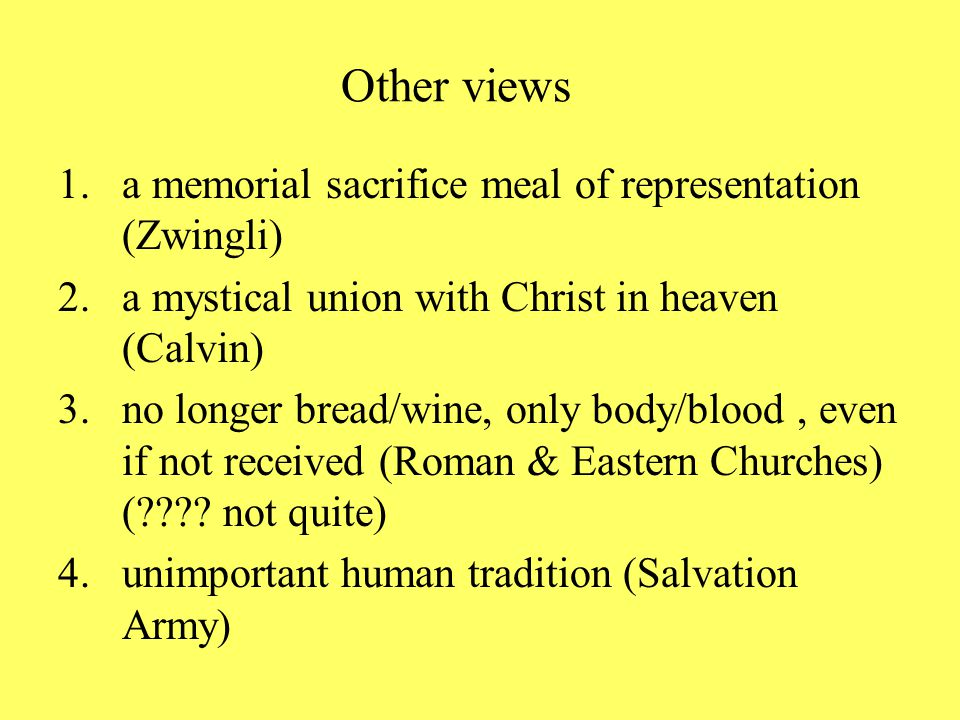 Other views 1.a memorial sacrifice meal of representation (Zwingli) 2.a mystical union with Christ in heaven (Calvin) 3.no longer bread/wine, only body/blood, even if not received (Roman & Eastern Churches) ( .