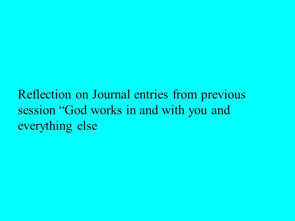 Reflection on Journal entries from previous session God works in and with you and everything else