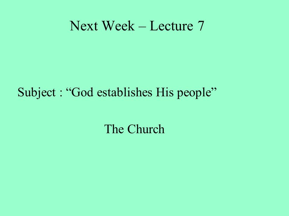 Next Week – Lecture 7 Subject : God establishes His people The Church
