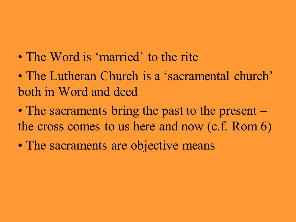 The Word is 'married' to the rite The Lutheran Church is a 'sacramental church' both in Word and deed The sacraments bring the past to the present – the cross comes to us here and now (c.f.