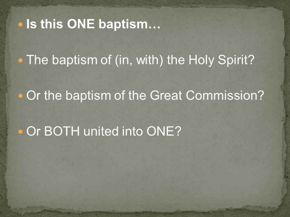 Is this ONE baptism… The baptism of (in, with) the Holy Spirit.