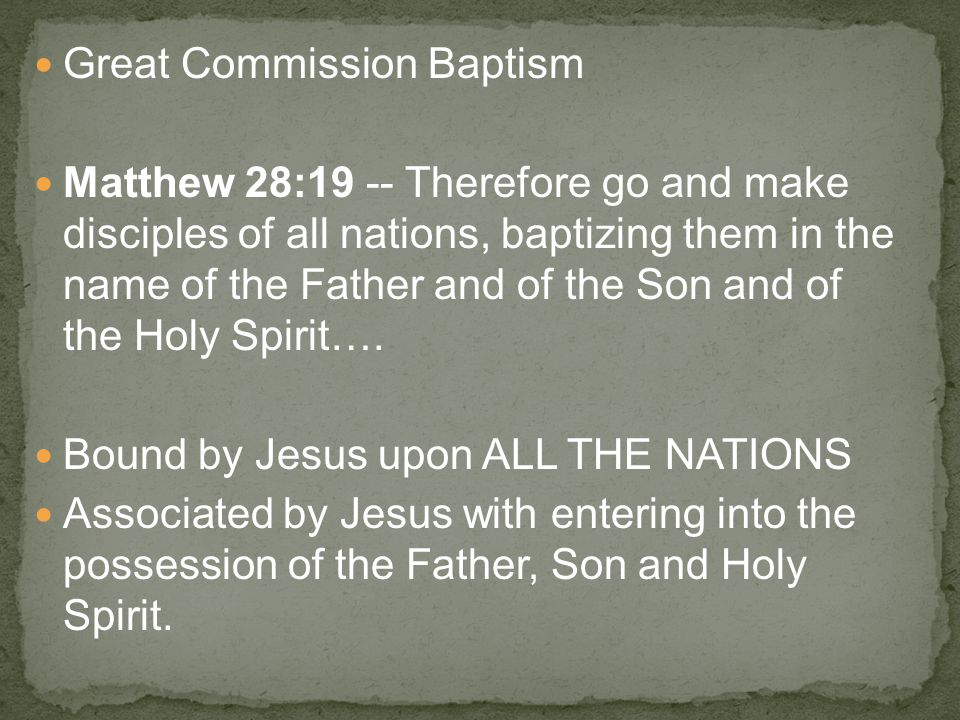 Great Commission Baptism Matthew 28:19 -- Therefore go and make disciples of all nations, baptizing them in the name of the Father and of the Son and of the Holy Spirit….