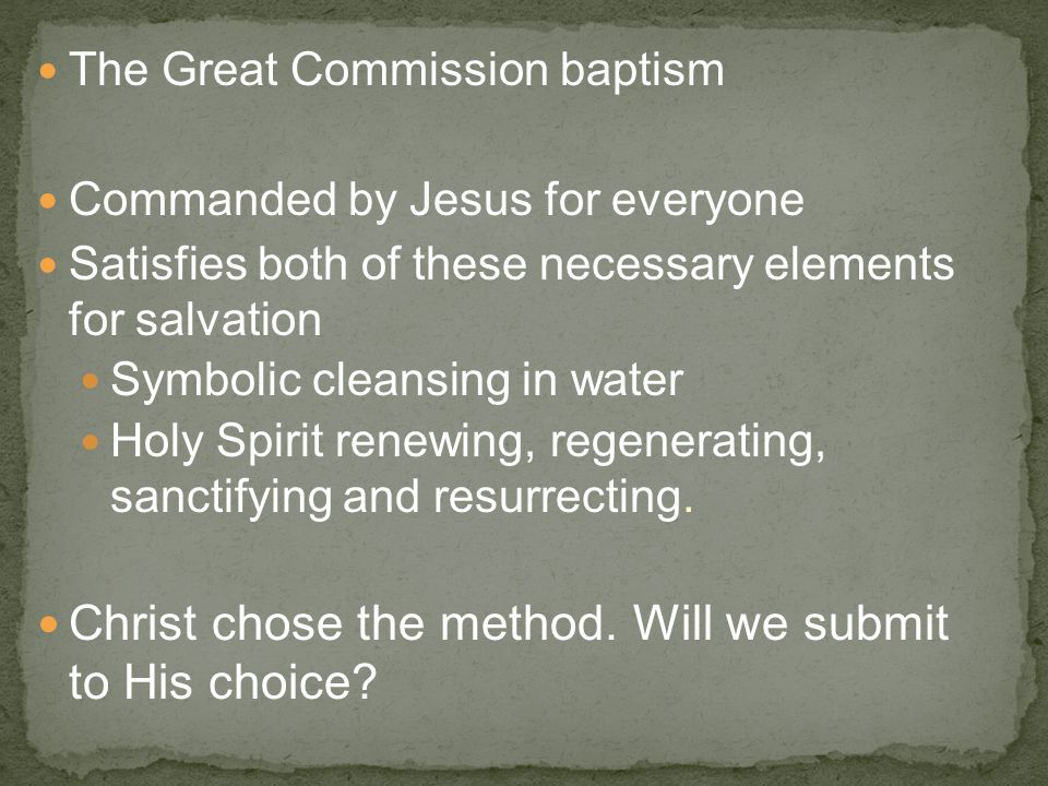 The Great Commission baptism Commanded by Jesus for everyone Satisfies both of these necessary elements for salvation Symbolic cleansing in water Holy Spirit renewing, regenerating, sanctifying and resurrecting.