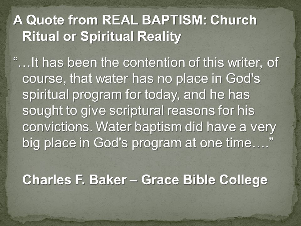 A Quote from REAL BAPTISM: Church Ritual or Spiritual Reality …It has been the contention of this writer, of course, that water has no place in God s spiritual program for today, and he has sought to give scriptural reasons for his convictions.