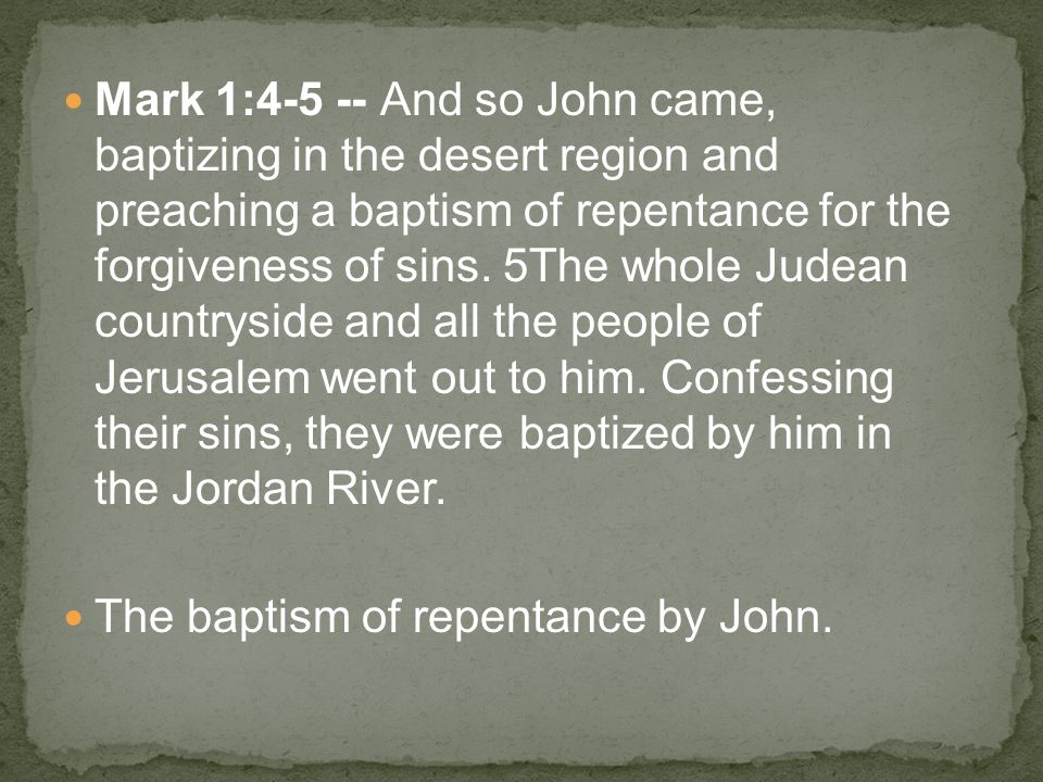 Mark 1:4-5 -- And so John came, baptizing in the desert region and preaching a baptism of repentance for the forgiveness of sins.