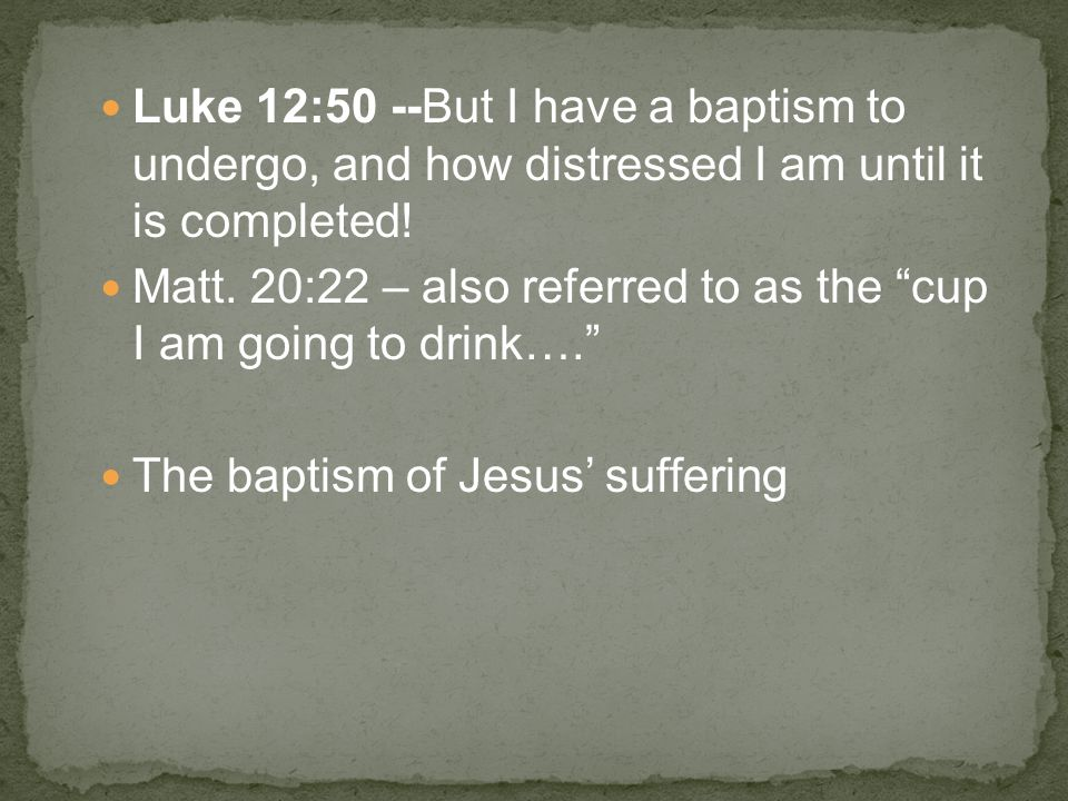 Luke 12:50 --But I have a baptism to undergo, and how distressed I am until it is completed.