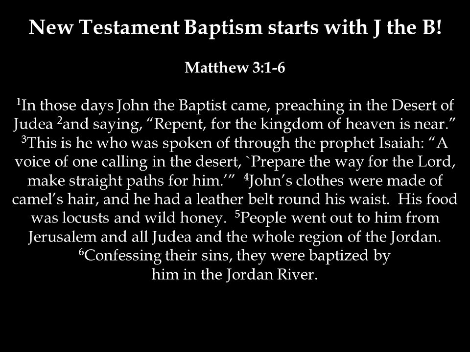 Matthew 3:1-6 1 In those days John the Baptist came, preaching in the Desert of Judea 2 and saying, Repent, for the kingdom of heaven is near. 3 This is he who was spoken of through the prophet Isaiah: A voice of one calling in the desert, `Prepare the way for the Lord, make straight paths for him.' 4 John's clothes were made of camel's hair, and he had a leather belt round his waist.