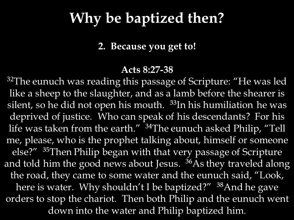 Why be baptized then. 2. Because you get to.