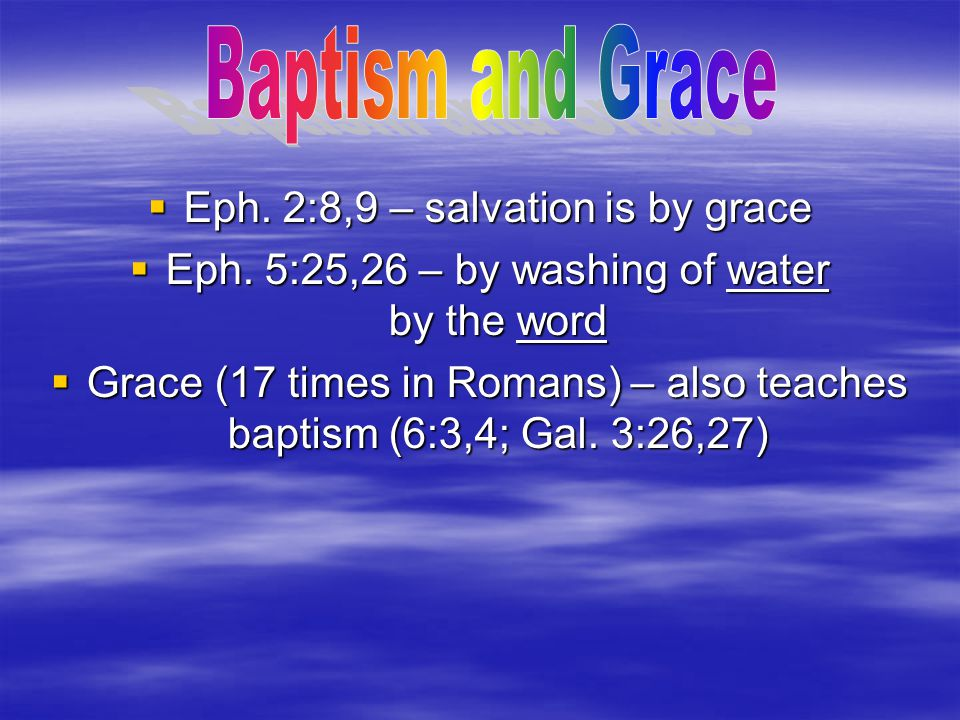  Eph. 2:8,9 – salvation is by grace  Eph. 5:25,26 – by washing of water by the word  Grace (17 times in Romans) – also teaches baptism (6:3,4; Gal.