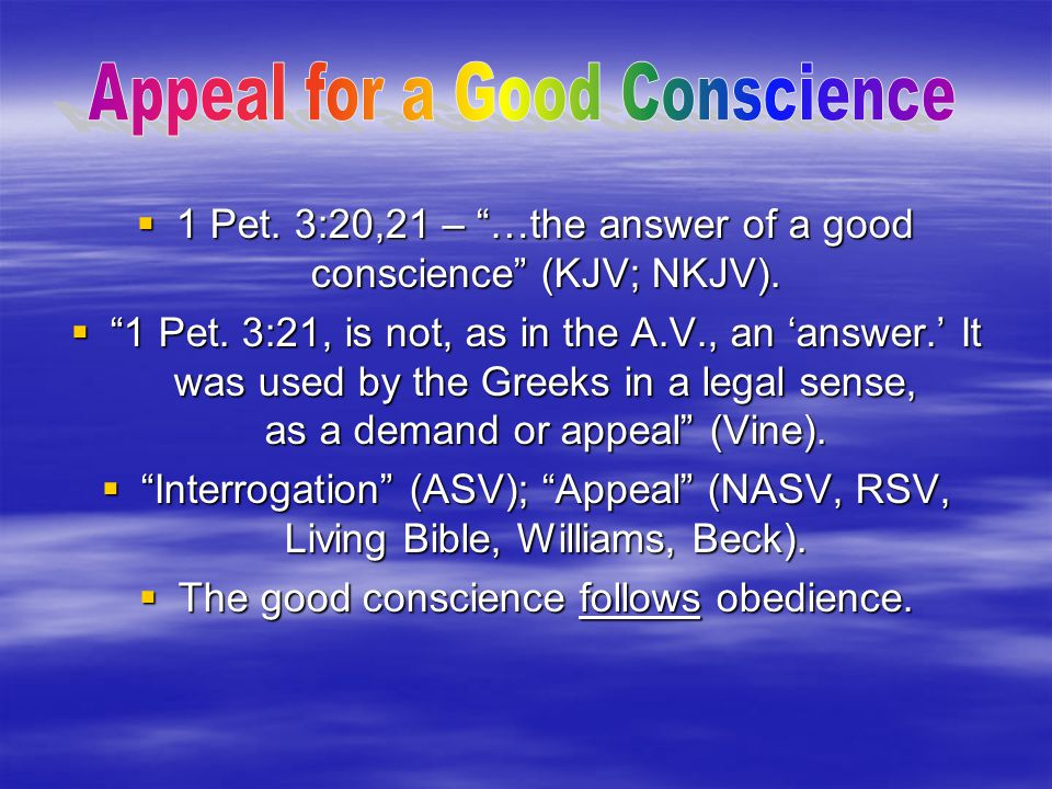 " 1 Pet. 3:20,21 – ""…the answer of a good conscience"" (KJV; NKJV).  ""1 Pet. 3:21, is not, as in the A.V., an 'answer.' It was used by the Greeks in a"