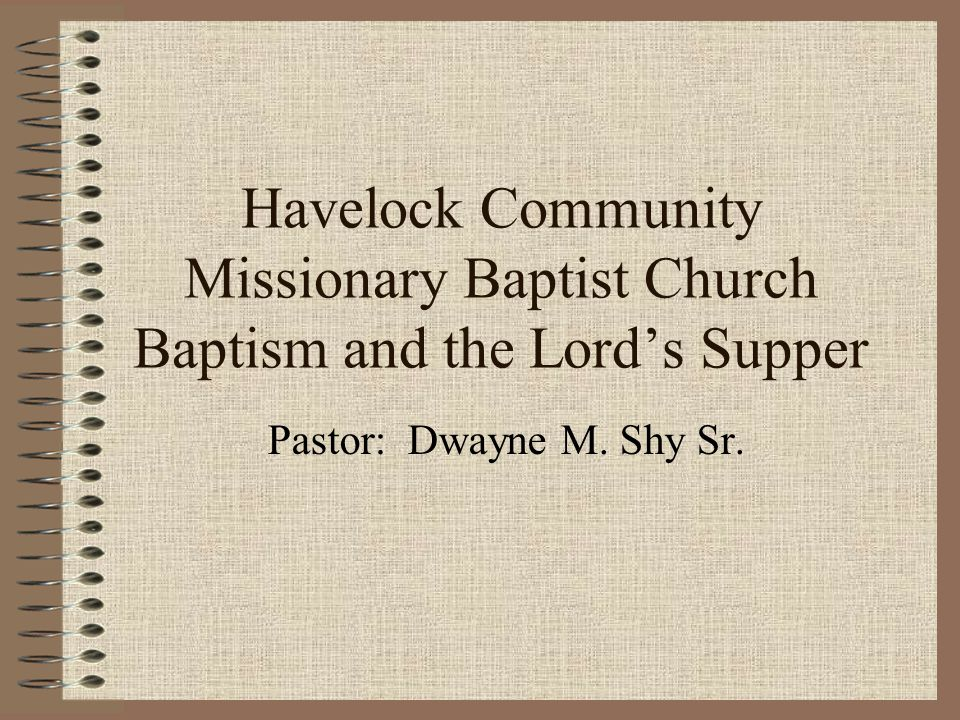 Havelock Community Missionary Baptist Church Baptism and the Lord's Supper Pastor: Dwayne M.