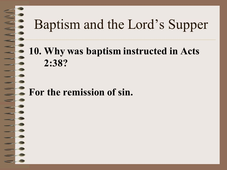 Baptism and the Lord's Supper 10.Why was baptism instructed in Acts 2:38 For the remission of sin.