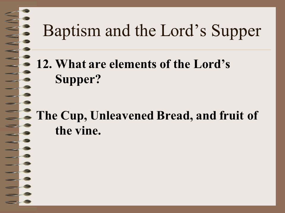 Baptism and the Lord's Supper 12.What are elements of the Lord's Supper? The Cup, Unleavened Bread, and fruit of the vine.