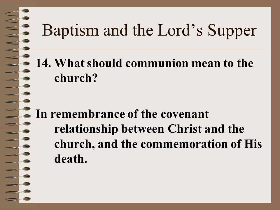 Baptism and the Lord's Supper 14.What should communion mean to the church? In remembrance of the covenant relationship between Christ and the church,