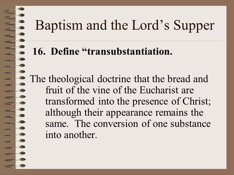 Baptism and the Lord's Supper 16. Define transubstantiation.