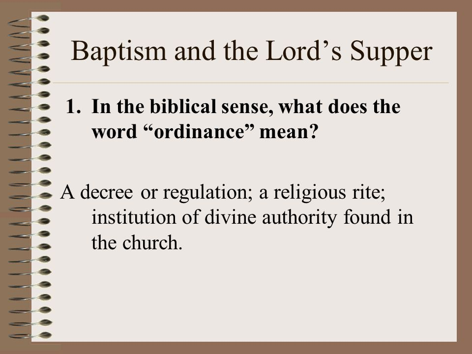 Baptism and the Lord's Supper 1. In the biblical sense, what does the word ordinance mean.