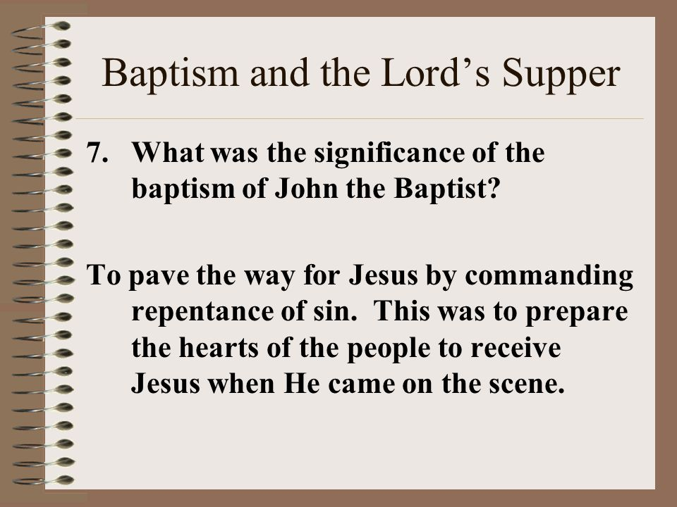 Baptism and the Lord's Supper 7.What was the significance of the baptism of John the Baptist.