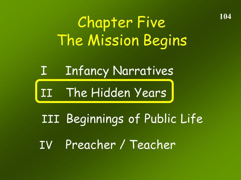 Chapter Five 104 The Mission Begins II The Hidden Years I Infancy Narratives III Beginnings of Public Life IV Preacher / Teacher