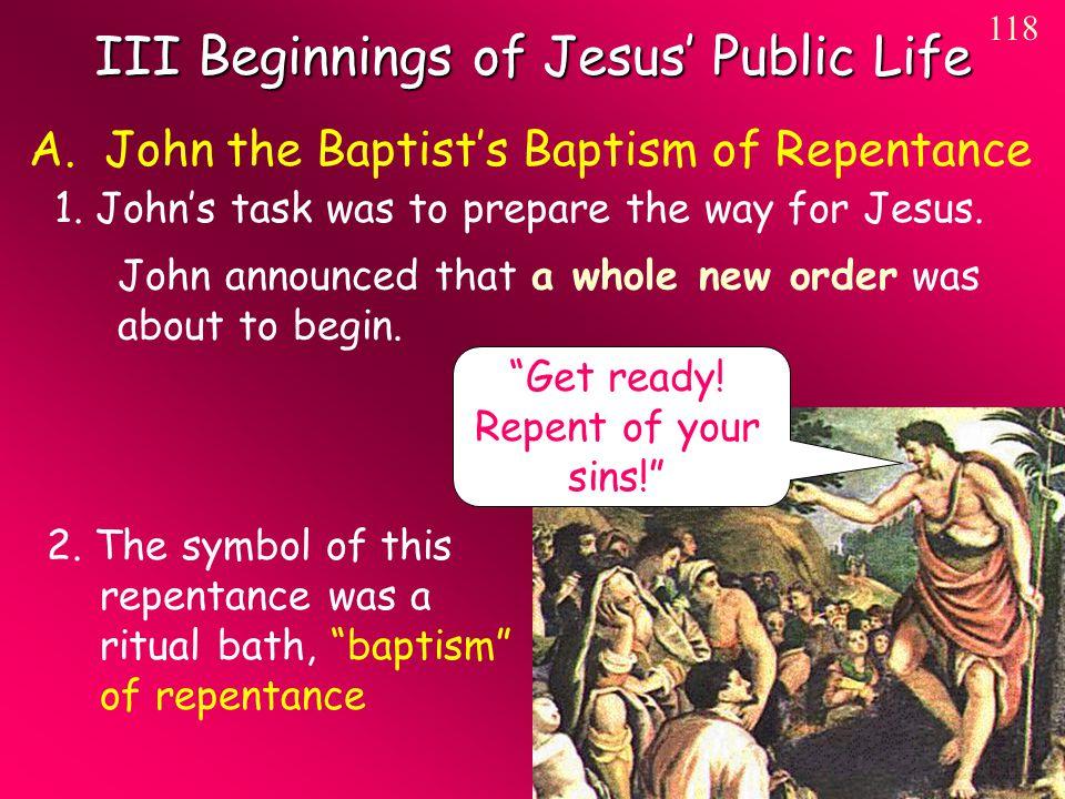 III Beginnings of Jesus' Public Life 118 A. John the Baptist's Baptism of Repentance 1.