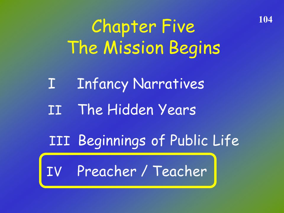 Chapter Five 104 The Mission Begins II The Hidden Years I Infancy Narratives III Beginnings of Public Life IV Preacher / Teacher