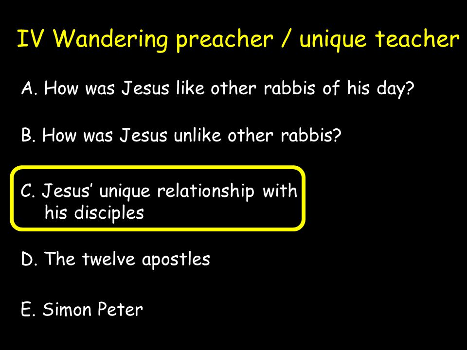 IV Wandering preacher / unique teacher A. How was Jesus like other rabbis of his day.