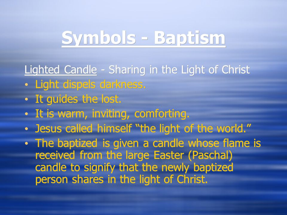 Symbols - Baptism Lighted Candle - Sharing in the Light of Christ Light dispels darkness. It guides the lost. It is warm, inviting, comforting. Jesus