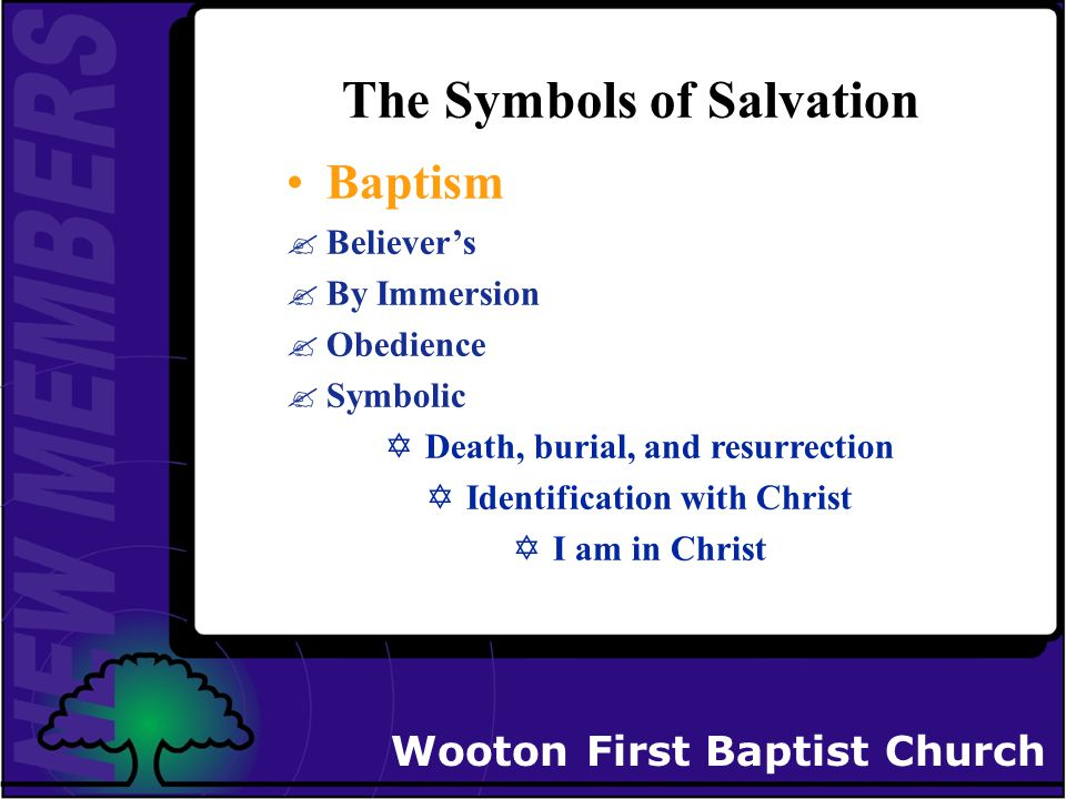 Wooton First Baptist Church The Symbols of Salvation Baptism Believer's By Immersion Obedience Symbolic YDeath, burial, and resurrection YIdentification with Christ YI am in Christ