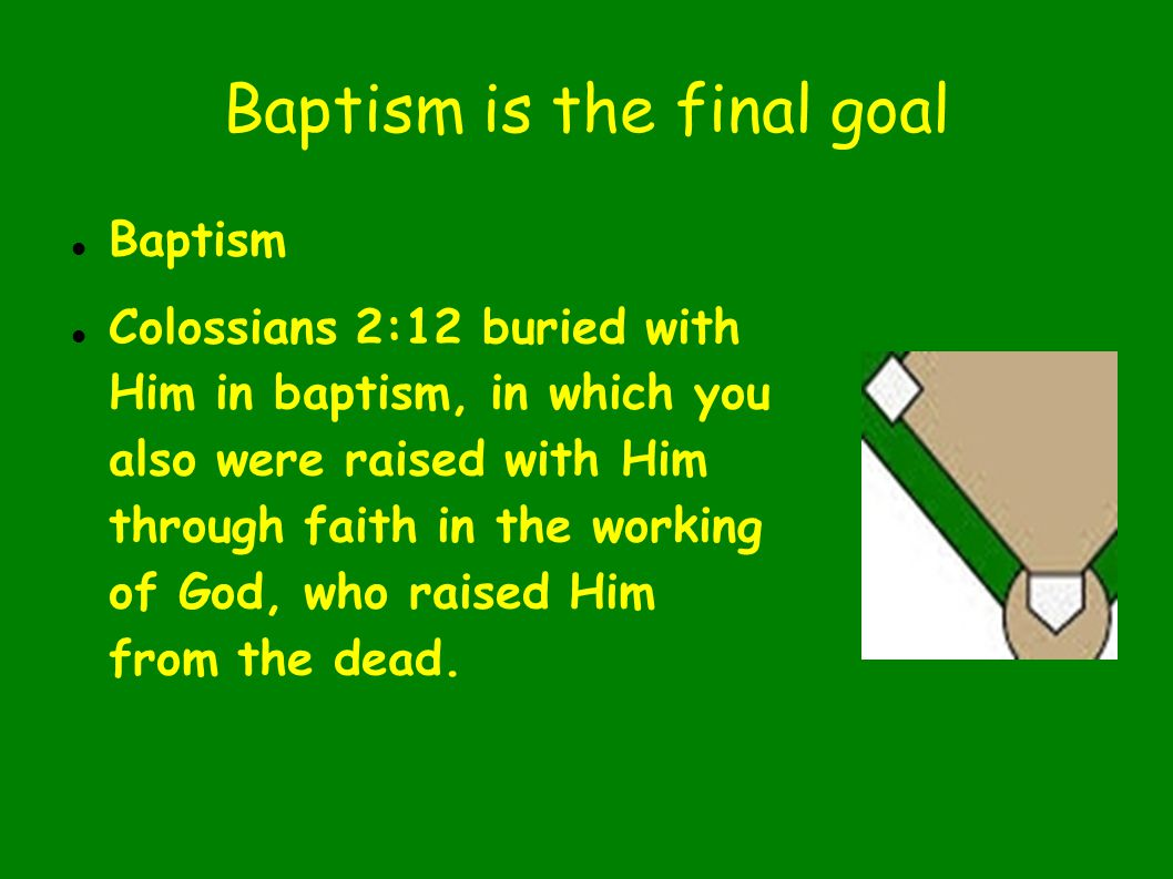 Baptism is the final goal Baptism Colossians 2:12 buried with Him in baptism, in which you also were raised with Him through faith in the working of God, who raised Him from the dead.