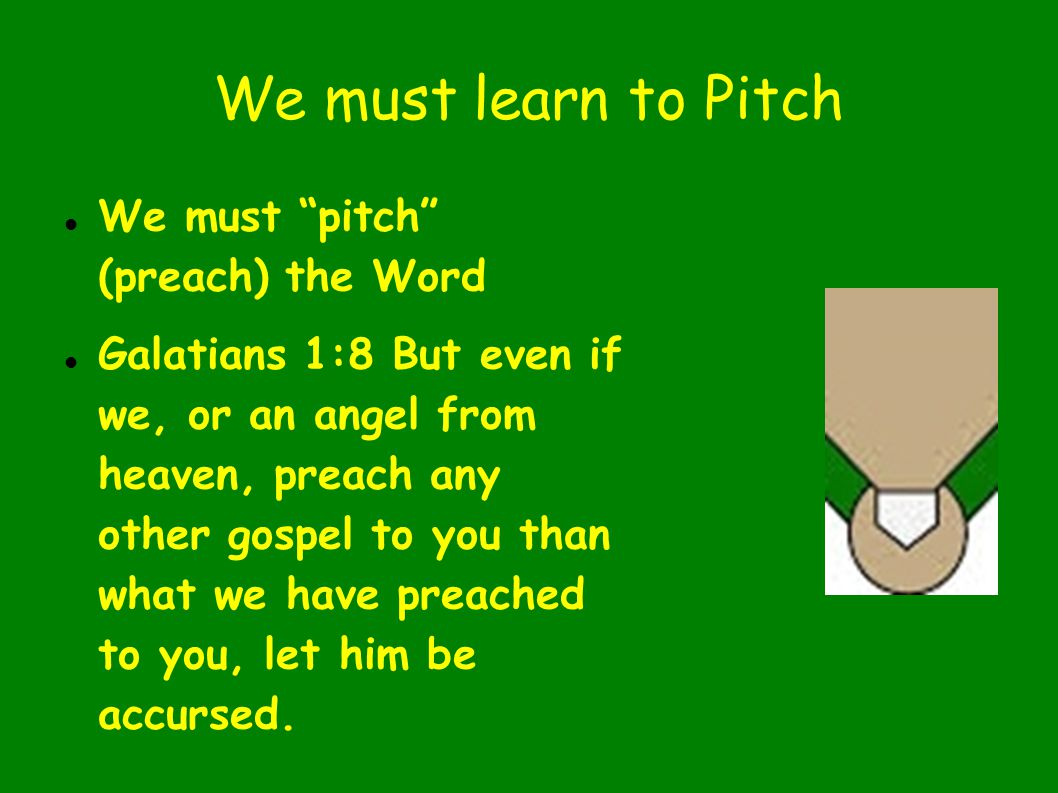 We must learn to Pitch We must pitch (preach) the Word Galatians 1:8 But even if we, or an angel from heaven, preach any other gospel to you than what we have preached to you, let him be accursed.