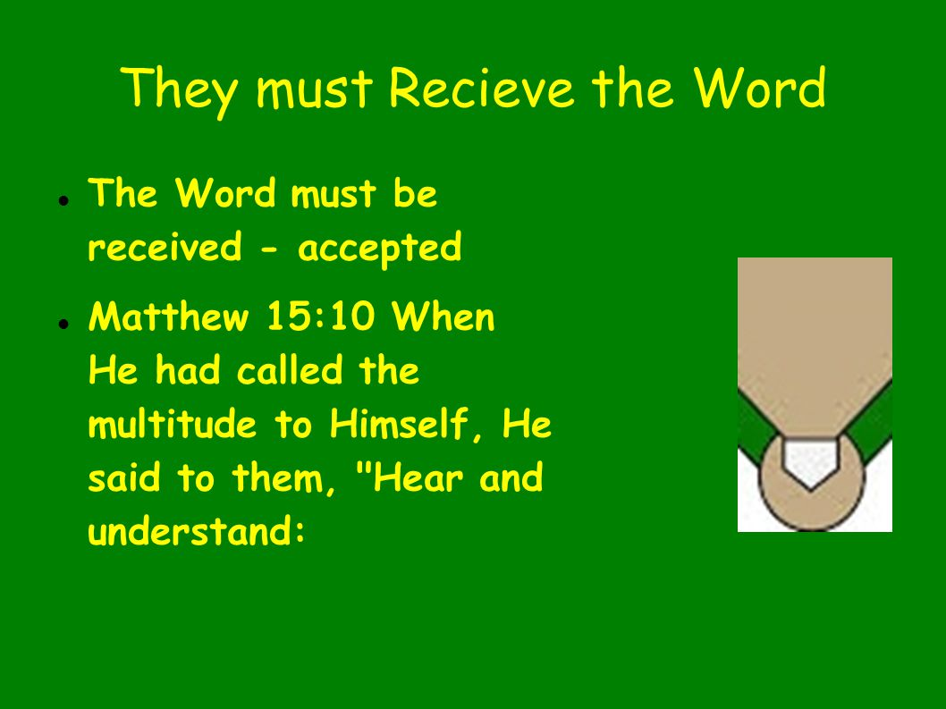 They must Recieve the Word The Word must be received - accepted Matthew 15:10 When He had called the multitude to Himself, He said to them, Hear and understand: