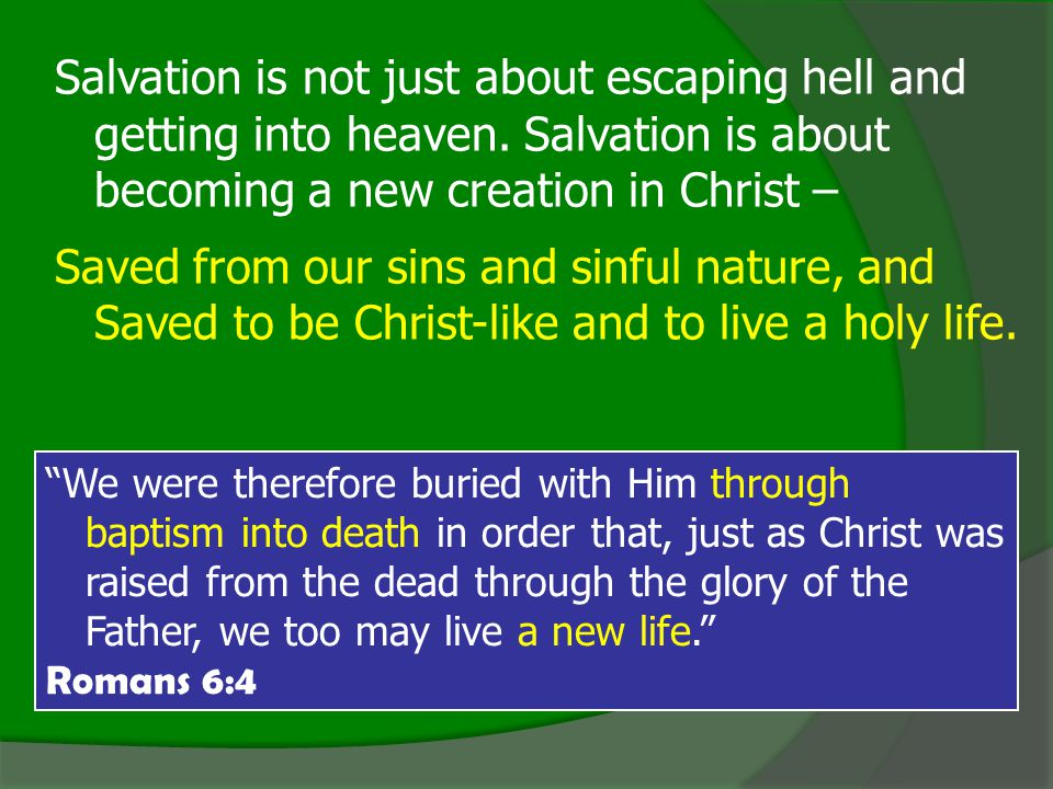 We were therefore buried with Him through baptism into death in order that, just as Christ was raised from the dead through the glory of the Father, we too may live a new life. Romans 6:4 Salvation is not just about escaping hell and getting into heaven.
