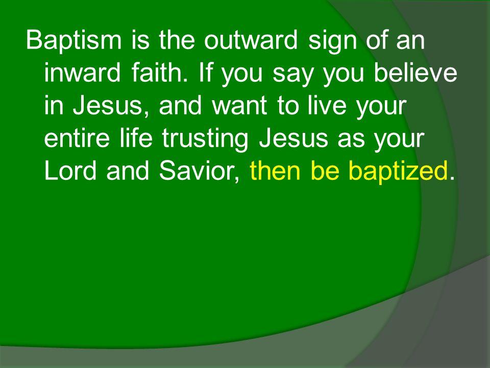 Baptism is the outward sign of an inward faith.